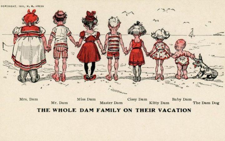 """The Whole Dam Family on Their Vacation. Mrs. Dam, Mr. Dam, Miss Dam, Master Dam, Cissy Dam, Kity Dam, Baby Dam, The Dam Dog. Copyright, 1905, W. G. Kress"